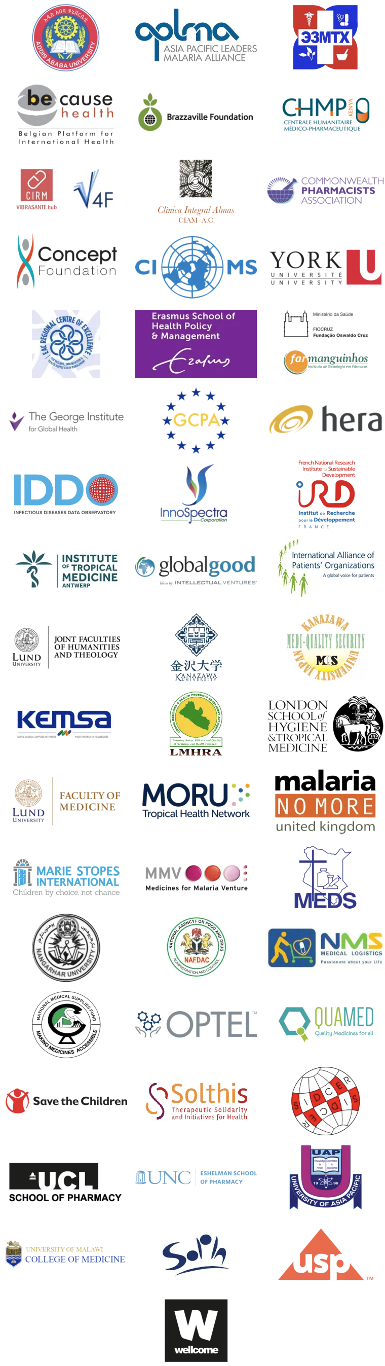 Logos of the numerous signatories of the Oxford Statement, following the MQPH Conference in 2018: Addis Ababa University, Addis Ababa, Ethiopia; Asia Pacific Leaders Malaria Alliance (APLMA); The Association of Mongolian Pharmacy Professionals; Medicines Working Group of Be-cause Health; Brazzaville Foundation; CIRM VIBRASANTE hub & V4F Consortium; Clinica Integral Almas (CIAM A.C.); Concept Foundation; Council for International Organizations of Medical Sciences (CIOMS); Dahdaleh Institute for Global Health Research at York University, Canada; East African Center of Excellence for Vaccines, Immunizations and Health Supply Chain Management; The Erasmus School of Health Policy and Management at Erasmus University; Farmanguinhos, Oswaldo Cruz Foundation, Ministry of Health Brazil; The George Institute for Global Health; Global Clinical Practice Alliance (GCPA); hera; Infectious Diseases Data Observatory (IDDO); InnoSpectra; Institute of Tropical Medicine, Antwerp; Institut de Recherche pour le Développement (French Research Institute for Development); Intellectual Ventures' Global Good Fund; International Alliance of Patients' Organizations (IAPO); The Joint Faculties of Humanities and Theology, Lund University, Sweden; Kanazawa University, Medi-Quality Security Institute, Japan; Kenya Medical Supplies Authority (KEMSA); Liberia Medicines and Health Products Regulatory Authority; London School of Hygiene & Tropical Medicine; Lund University Faculty of Medicine; Mahidol Oxford Research Unit, University of Oxford; Malaria No More UK; Medicines for Malaria Venture (MMV); Mission for Essential Drugs and Supplies (MEDS); Nangarhar University Medical Faculty, Afghanistan; National Agency for Food & Drug Administration (NAFDAC), Nigeria; National Medical Stores (NMS), Uganda; National Medical Supplies Fund, Sudan; Optel; QUAMED (Quality of Medicines for All); Save the Children; Solthis; Strategic Initiative for Developing Capacity in Ethical Review (SIDCER); University of Asia Pacific, Dhaka, Bangladesh; University of Malawi College of Medicine; University of the Western Cape, School of Public Health, South Africa; USP; Wellcome